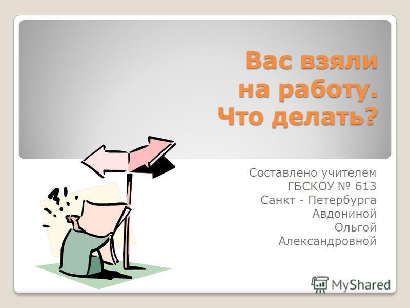 Вас взяли на работу. Что делать? Составлено учителем ГБСКОУ 613 Санкт - Петербурга Авдониной Ольгой Александровной