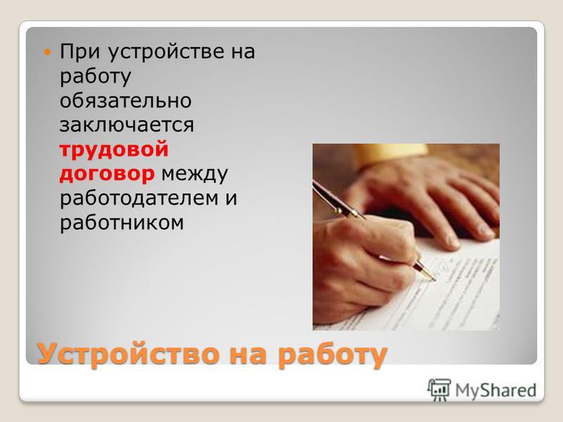 Устройство на работу При устройстве на работу обязательно заключается трудовой договор между работодателем и работником
