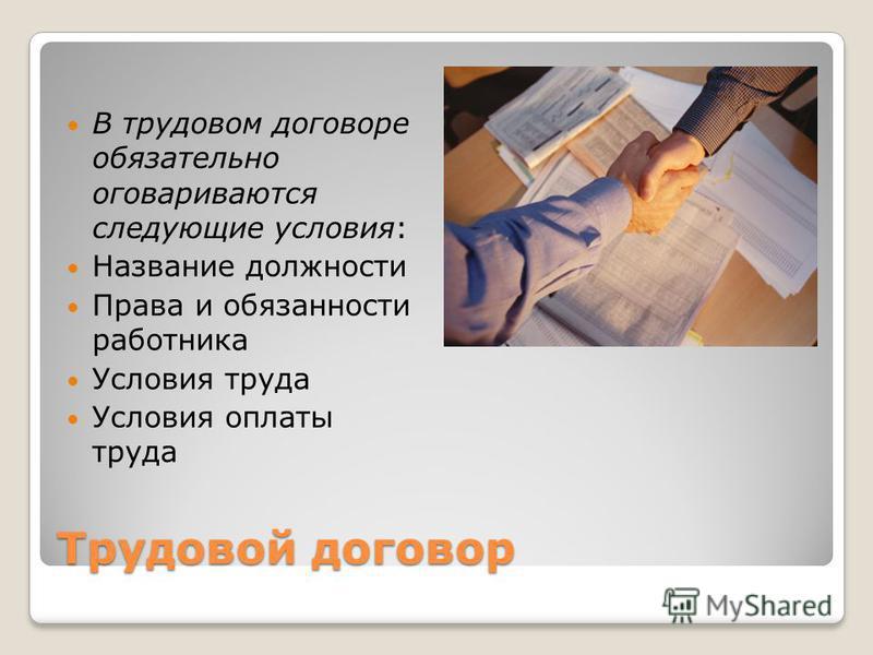 Трудовой договор В трудовом договоре обязательно оговариваются следующие условия: Название должности Права и обязанности работника Условия труда Условия оплаты труда