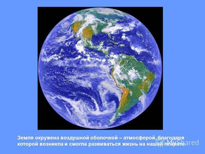 Земля окружена воздушной оболочкой – атмосферой, благодаря которой возникла и смогла развиваться жизнь на нашей планете.