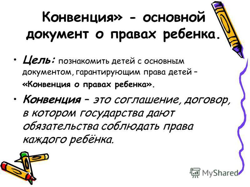 Конвенция» - основной документ о правах ребенка. Цель: познакомить детей с основным документом, гарантирующим права детей – «Конвенция о правах ребенка». Конвенция – это соглашение, договор, в котором государства дают обязательства соблюдать права ка