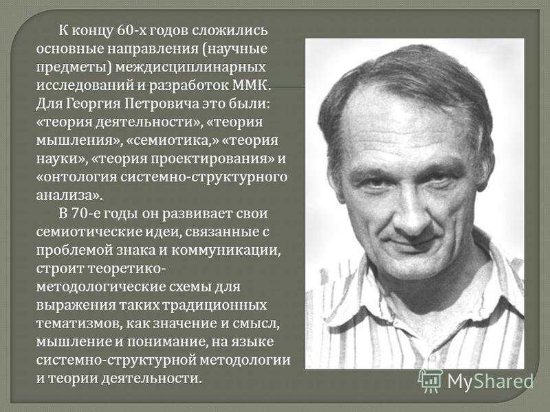 К концу 60- х годов сложились основные направления ( научные предметы ) междисциплинарных исследований и разработок ММК. Для Георгия Петровича это были : « теория деятельности », « теория мышления », « семиотика,» « теория науки », « теория проектиро
