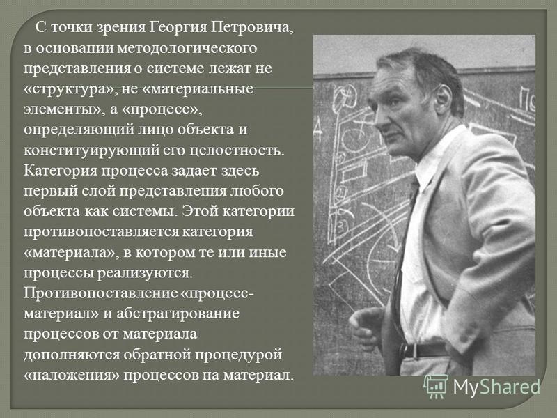 С точки зрения Георгия Петровича, в основании методологического представления о системе лежат не «структура», не «материальные элементы», а «процесс», определяющий лицо объекта и конституирующий его целостность. Категория процесса задает здесь первый