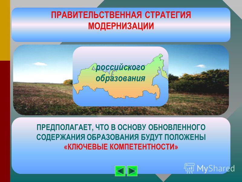 российского образования ПРАВИТЕЛЬСТВЕННАЯ СТРАТЕГИЯ МОДЕРНИЗАЦИИ ПРЕДПОЛАГАЕТ, ЧТО В ОСНОВУ ОБНОВЛЕННОГО СОДЕРЖАНИЯ ОБРАЗОВАНИЯ БУДУТ ПОЛОЖЕНЫ «КЛЮЧЕВЫЕ КОМПЕТЕНТНОСТИ»