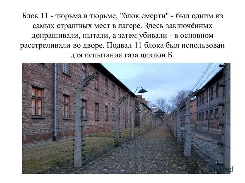 Блок 11 - тюрьма в тюрьме, блок смерти - был одним из самых страшных мест в лагере. Здесь заключённых допрашивали, пытали, а затем убивали - в основном расстреливали во дворе. Подвал 11 блока был использован для испытания газа циклон Б.