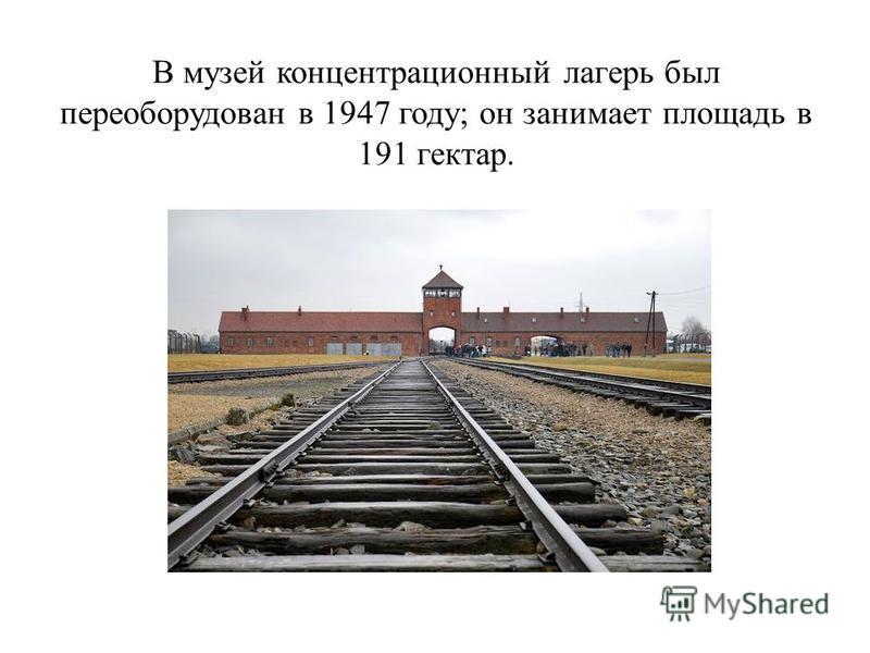 В музей концентрационный лагерь был переоборудован в 1947 году; он занимает площадь в 191 гектар.