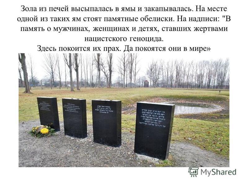 Зола из печей высыпалась в ямы и закапывалась. На месте одной из таких ям стоят памятные обелиски. На надписи: В память о мужчинах, женщинах и детях, ставших жертвами нацистского геноцида. Здесь покоится их прах. Да покоятся они в мире»