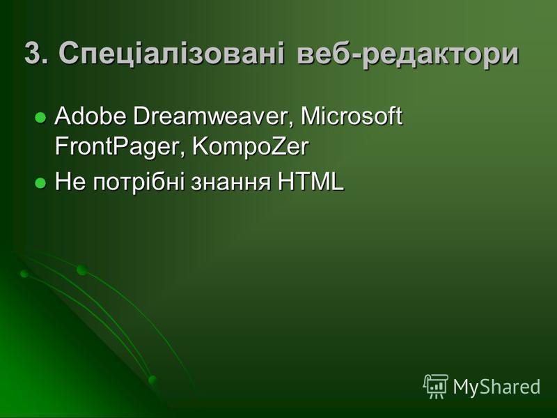 3. Спеціалізовані веб-редактори Adobe Dreamweaver, Microsoft FrontPager, KompoZer Adobe Dreamweaver, Microsoft FrontPager, KompoZer Не потрібні знання HTML Не потрібні знання HTML