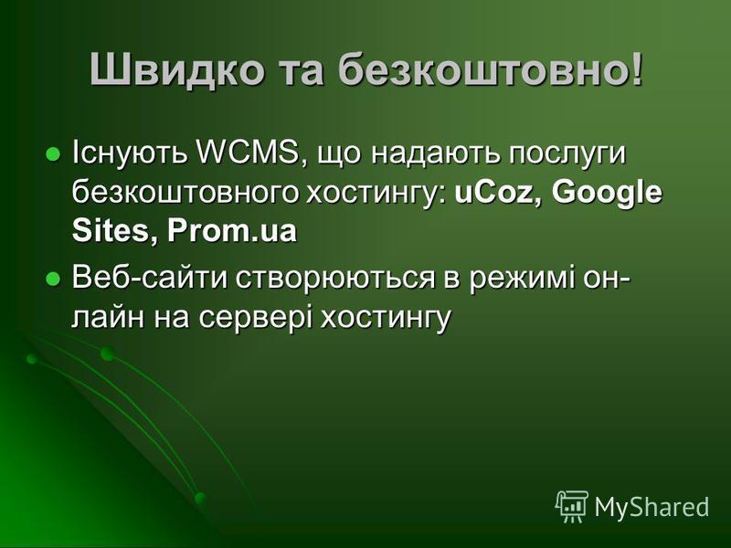 Швидко та безкоштовно! Існують WCMS, що надають послуги безкоштовного хостингу: uCoz, Google Sites, Prom.ua Існують WCMS, що надають послуги безкоштовного хостингу: uCoz, Google Sites, Prom.ua Веб-сайти створюються в режимі он- лайн на сервері хостин