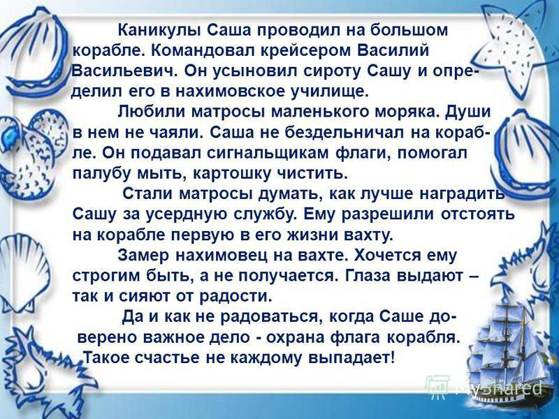 Каникулы Саша проводил на большом корабле. Кокомандовал крейсером Василий Васильевич. Он усыновил сироту Сашу и определил его в нанахимовское училище. Любили матросы маленького моряка. Души в нем не чаяли. Саша не бездельничал на корабле. Он подавал
