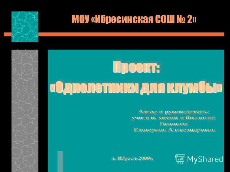 МОУ «Ибресинская СОШ 2» Проект: «Однолетники для клумбы» Проект: