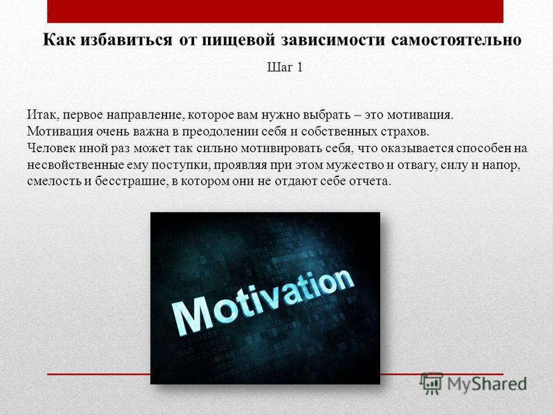 Как избавиться от пищевой зависимости самостоятельно Шаг 1 Итак, первое направление, которое вам нужно выбрать – это мотивация. Мотивация очень важна в преодолении себя и собственных страхов. Человек иной раз может так сильно мотивировать себя, что о