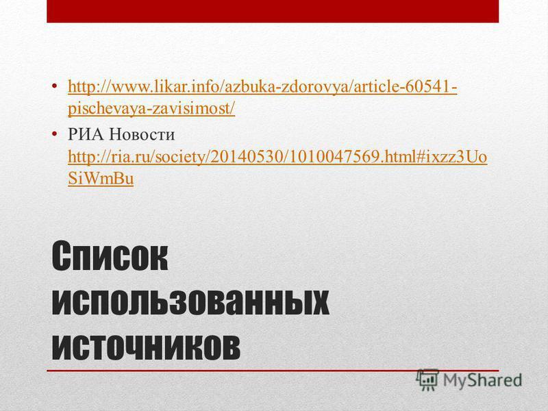 Список использованных источников http://www.likar.info/azbuka-zdorovya/article-60541- pischevaya-zavisimost/ http://www.likar.info/azbuka-zdorovya/article-60541- pischevaya-zavisimost/ РИА Новости http://ria.ru/society/20140530/1010047569.html#ixzz3U