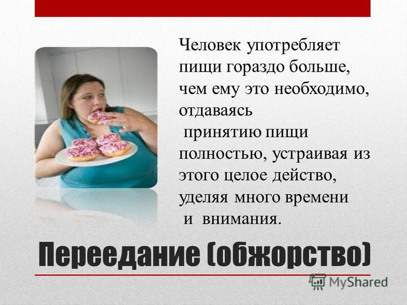Переедание (обжорство) Человек употребляет пищи гораздо больше, чем ему это необходимо, отдаваясь принятию пищи полностью, устраивая из этого целое действо, уделяя много времени и внимания.