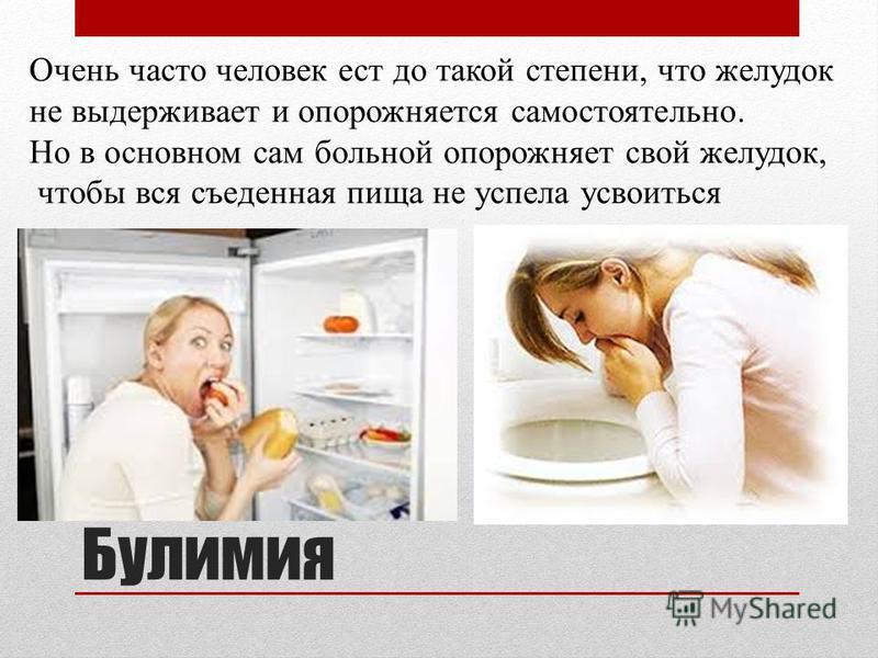 Булимия Очень часто человек ест до такой степени, что желудок не выдерживает и опорожняется самостоятельно. Но в основном сам больной опорожняет свой желудок, чтобы вся съеденная пища не успела усвоиться организмом.