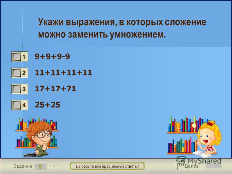 Далее 9 Задание 1 бал. Выберите все правильные ответы! 1111 2222 3333 4444 Укажи выражения, в которых сложение можно заменить умножением. 9+9+9-9 11+11+11+11 17+17+71 25+25