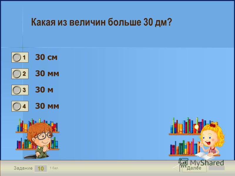 Далее 10 Задание 1 бал. 1111 2222 3333 4444 Какая из величин больше 30 дм? 30 см 30 мм 30 м 30 мм