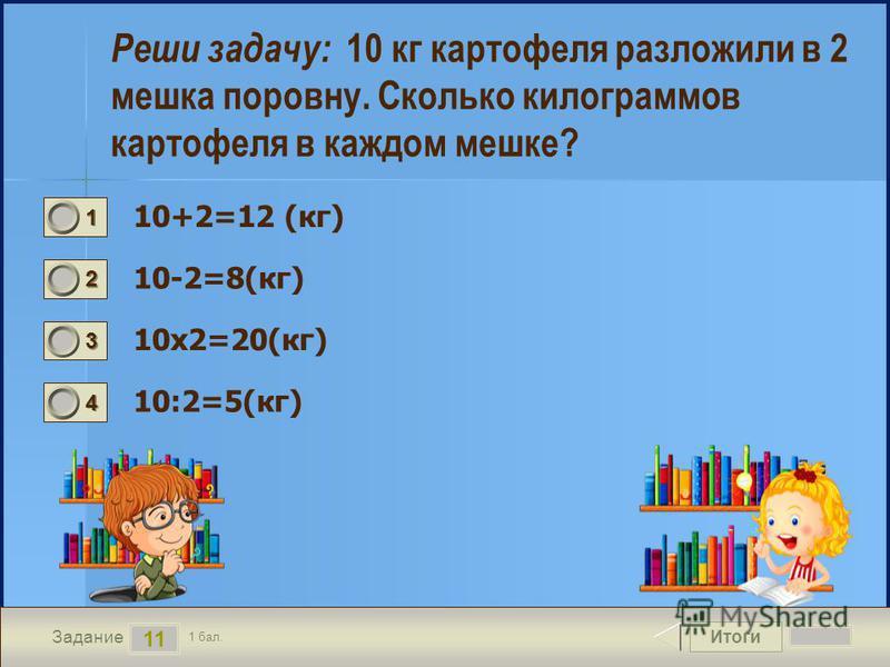 Итоги 11 Задание 1 бал. 1111 2222 3333 4444 Реши задачу: 10 кг картофеля разложили в 2 мешка поровну. Сколько килограммов картофеля в каждом мешке? 10+2=12 (кг) 10-2=8(кг) 10 х 2=20(кг) 10:2=5(кг)