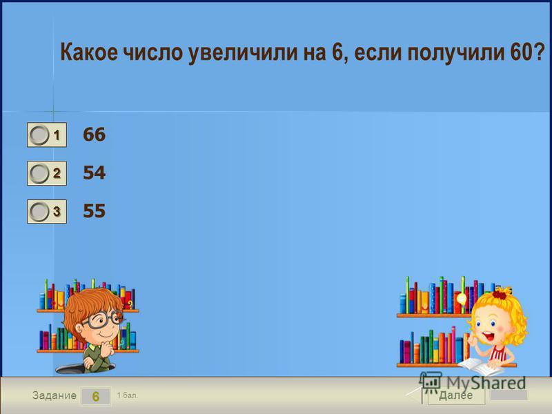 Далее 6 Задание 1 бал. 1111 2222 3333 Какое число увеличили на 6, если получили 60? 66 54 55