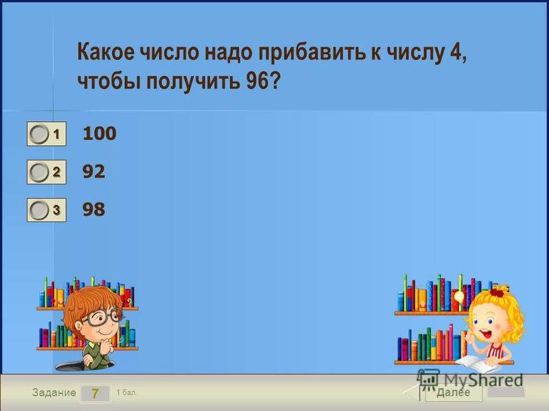 Далее 7 Задание 1 бал. 1111 2222 3333 Какое число надо прибавить к числу 4, чтобы получить 96? 100 92 98