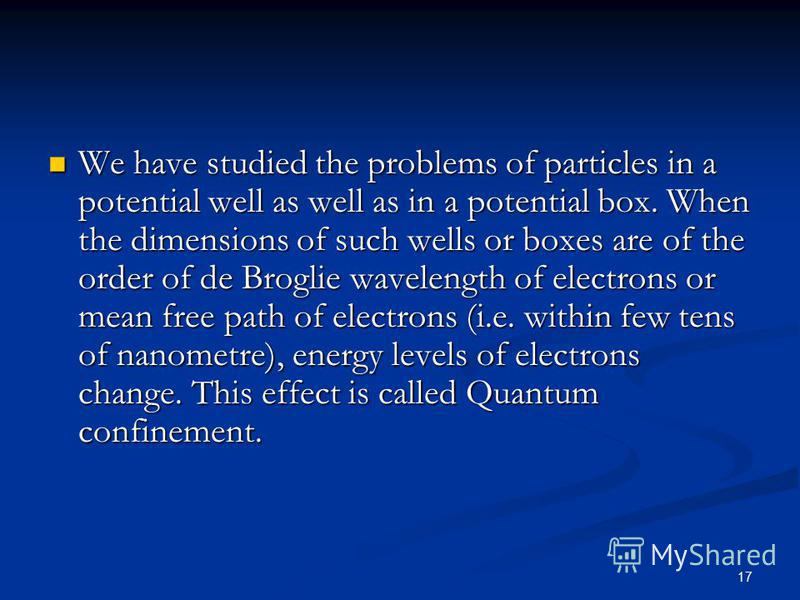 17 We have studied the problems of particles in a potential well as well as in a potential box. When the dimensions of such wells or boxes are of the order of de Broglie wavelength of electrons or mean free path of electrons (i.e. within few tens of