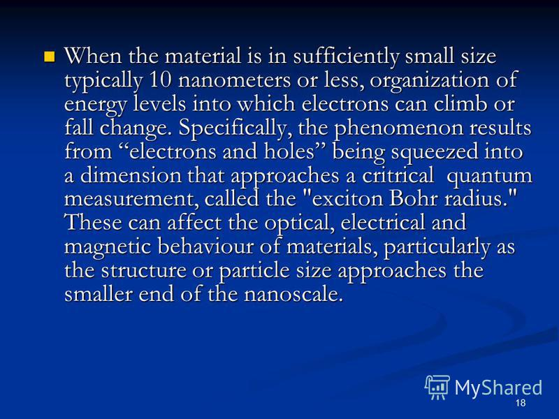 18 When the material is in sufficiently small size typically 10 nanometers or less, organization of energy levels into which electrons can climb or fall change. Specifically, the phenomenon results from electrons and holes being squeezed into a dimen