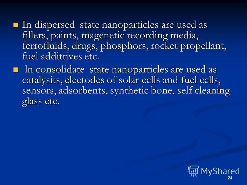24 In dispersed state nanoparticles are used as fillers, paints, magenetic recording media, ferrofluids, drugs, phosphors, rocket propellant, fuel addittives etc. In dispersed state nanoparticles are used as fillers, paints, magenetic recording media