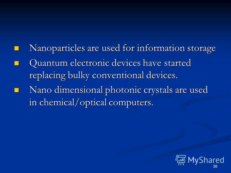 39 Nanoparticles are used for information storage Nanoparticles are used for information storage Quantum electronic devices have started replacing bulky conventional devices. Quantum electronic devices have started replacing bulky conventional device