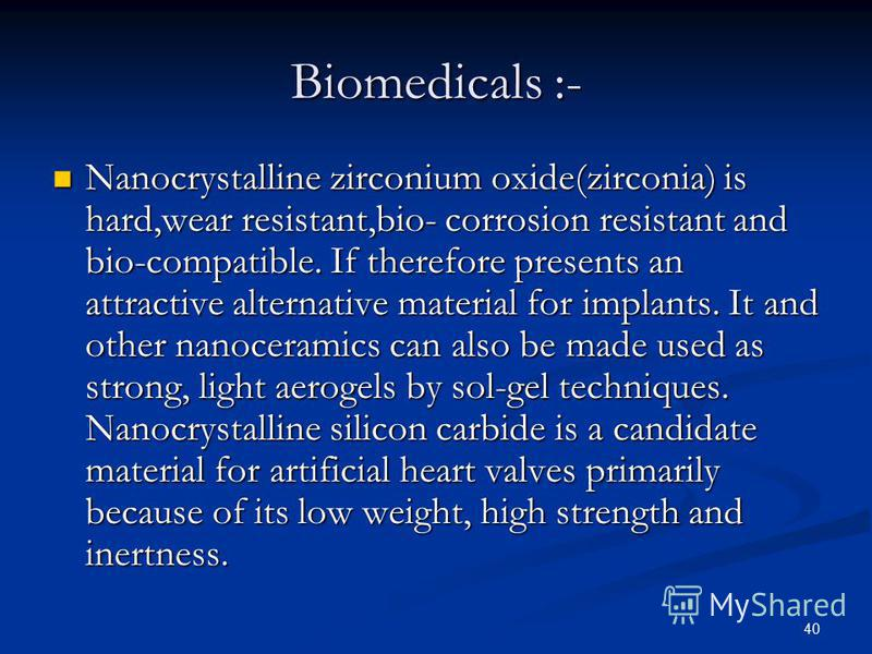 40 Biomedicals :- Nanocrystalline zirconium oxide(zirconia) is hard,wear resistant,bio- corrosion resistant and bio-compatible. If therefore presents an attractive alternative material for implants. It and other nanoceramics can also be made used as