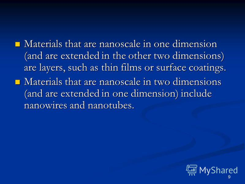 9 Materials that are nanoscale in one dimension (and are extended in the other two dimensions) are layers, such as thin films or surface coatings. Materials that are nanoscale in one dimension (and are extended in the other two dimensions) are layers