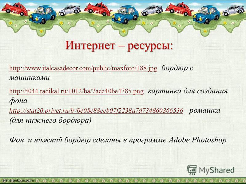 Интернет – ресурсы: http://www.italcasadecor.com/public/maxfoto/188.jpghttp://www.italcasadecor.com/public/maxfoto/188. jpg бордюр с машинками http://i044.radikal.ru/1012/ba/7acc40be4785.pnghttp://i044.radikal.ru/1012/ba/7acc40be4785. png картинка дл