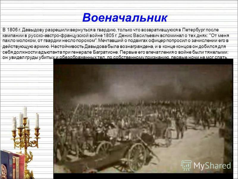 Военачальник В 1806 г. Давыдову разрешили вернуться в гвардию, только что возвратившуюся в Петербург после кампании в русско-австро-французской войне 1805 г. Денис Васильевич вспоминал о тех днях: