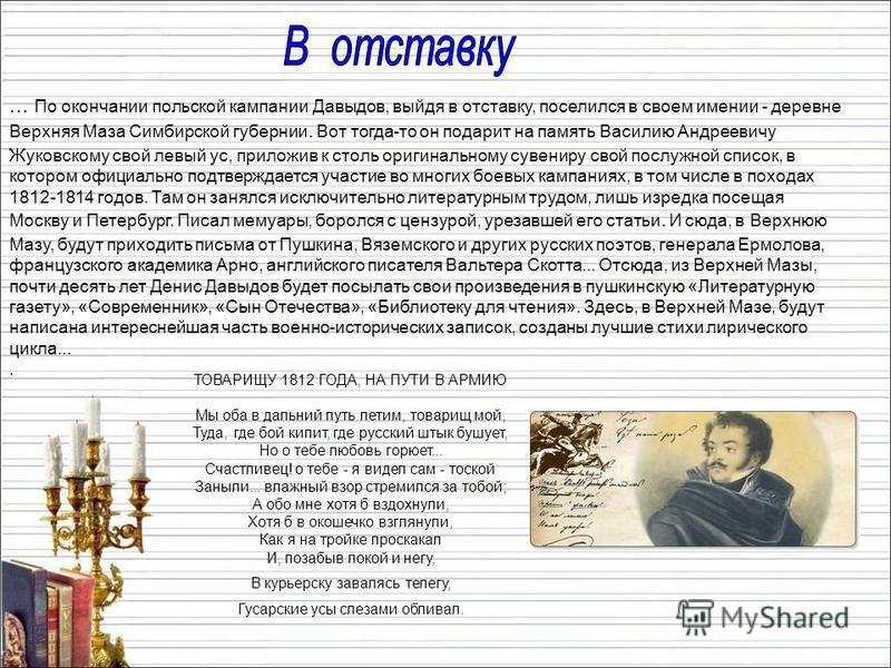 ... По окончании польской кампании Давыдов, выйдя в отставку, поселился в своем имении - деревне Верхняя Маза Симбирской губернии. Вот тогда-то он подарит на память Василию Андреевичу Жуковскому свой левый ус, приложив к столь оригинальному сувениру