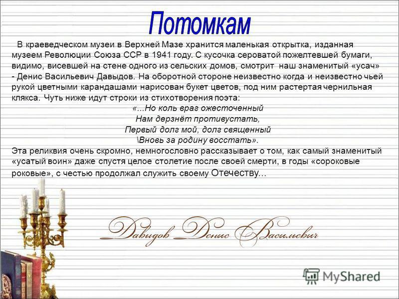 В краеведческом музеи в Верхней Мазе хранится маленькая открытка, изданная музеем Революции Союза ССР в 1941 году. С кусочка сероватой пожелтевшей бумаги, видимо, висевшей на стене одного из сельских домов, смотрит наш знаменитый «усач» - Денис Васил