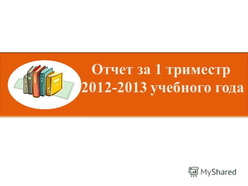 Отчет за 1 триместр 2012-2013 учебного года
