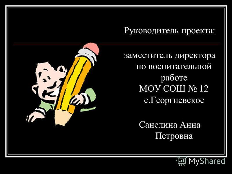 Руководитель проекта: заместитель директора по воспитательной работе МОУ СОШ 12 с.Георгиевское Санелина Анна Петровна