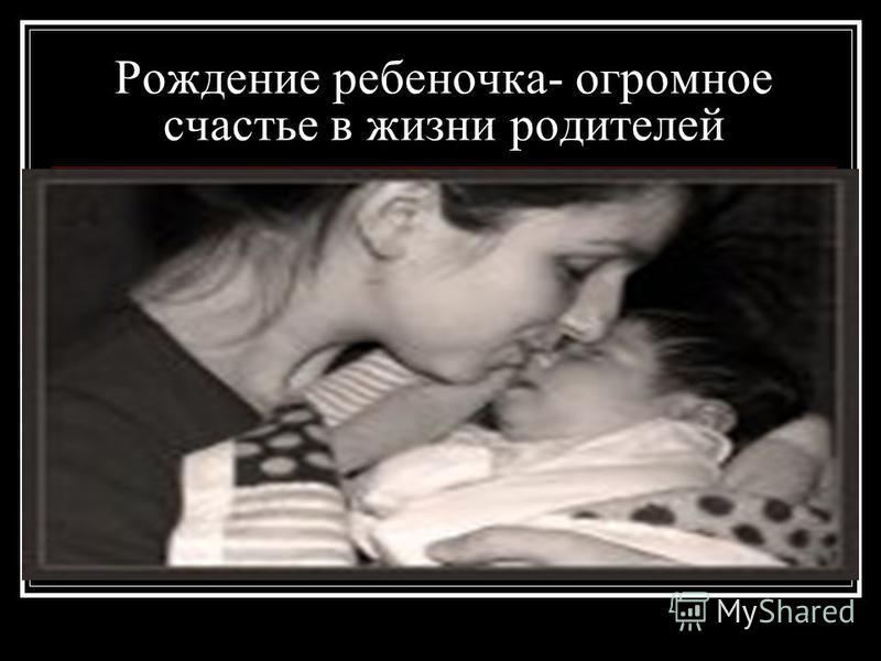 Рождение ребеночка- огромное счастье в жизни родителей