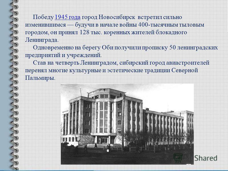 Победу 1945 года город Новосибирск встретил сильно изменившимся будучи в начале войны 400-тысячным тыловым городом, он принял 128 тыс. коренных жителей блокадного Ленинграда.1945 года Одновременно на берегу Оби получили прописку 50 ленинградских пред