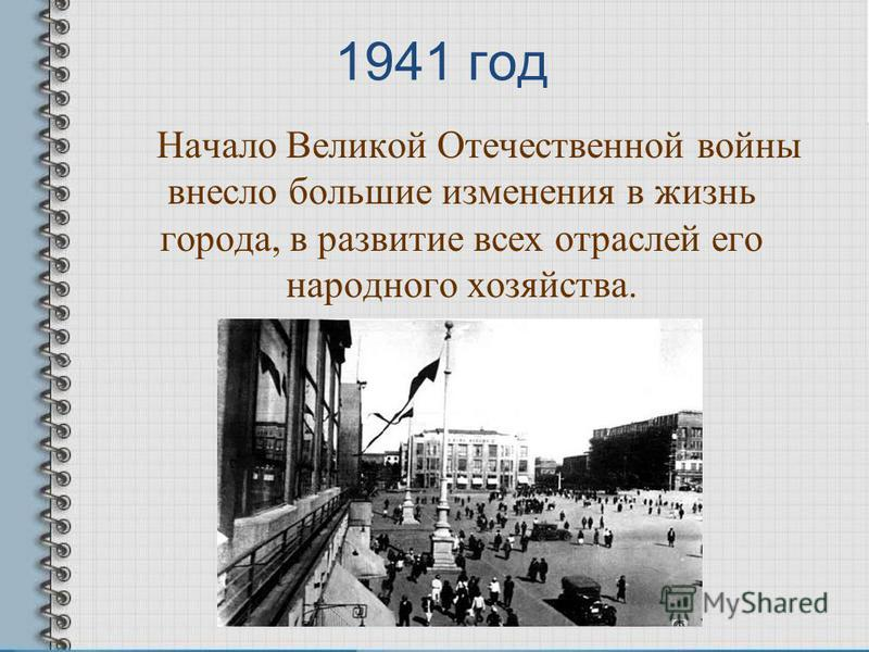 1941 год Начало Великой Отечественной войны внесло большие изменения в жизнь города, в развитие всех отраслей его народного хозяйства.