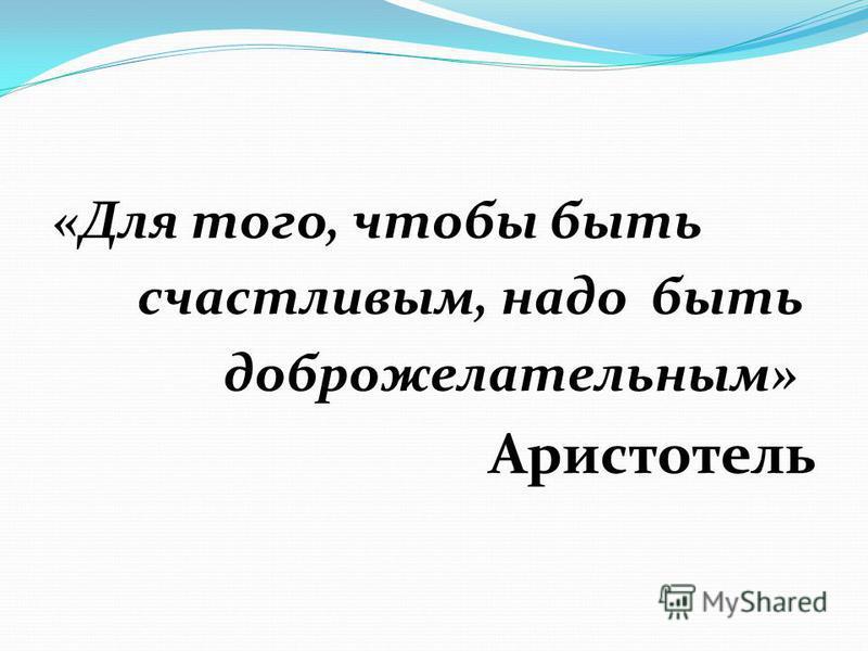 «Для того, чтобы быть счастливым, надо быть доброжелательным» Аристотель