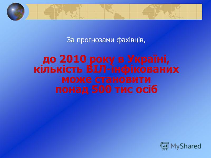За прогнозами фахівців, до 2010 року в Україні, кількість ВІЛ-інфікованих може становити понад 500 тис осіб