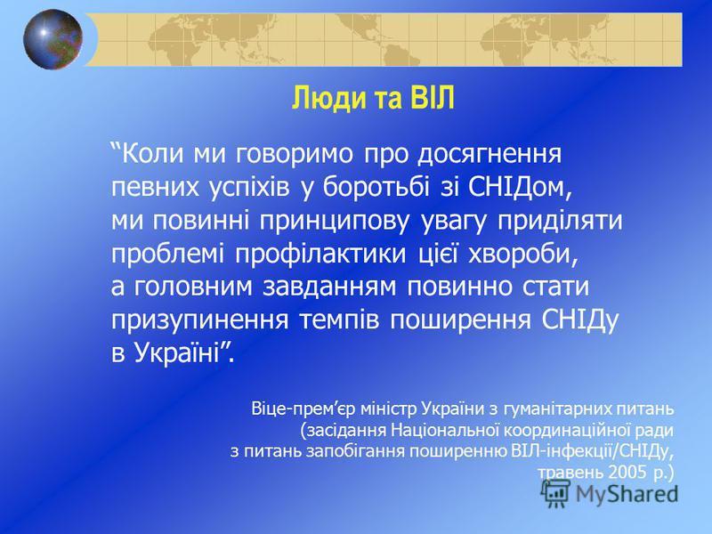 Люди та ВІЛ Коли ми говоримо про досягнення певних успіхів у боротьбі зі СНІДом, ми повинні принципову увагу приділяти проблемі профілактики цієї хвороби, а головним завданням повинно стати призупинення темпів поширення СНІДу в Україні. Віце-премєр м