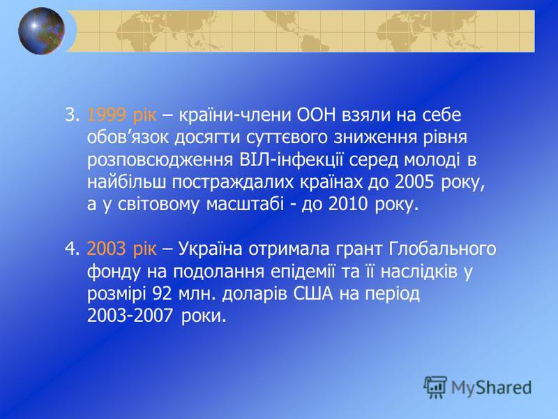 3. 1999 рік – країни-члени ООН взяли на себе обовязок досягти суттєвого зниження рівня розповсюдження ВІЛ-інфекції серед молоді в найбільш постраждалих країнах до 2005 року, а у світовому масштабі - до 2010 року. 4. 2003 рік – Україна отримала грант