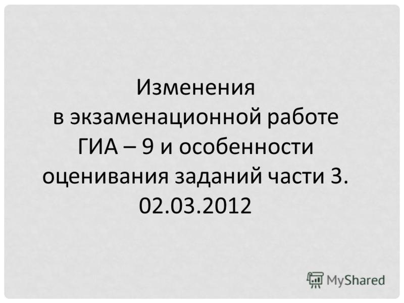 Изменения в экзаменационной работе ГИА – 9 и особенности оценивания заданий части 3. 02.03.2012