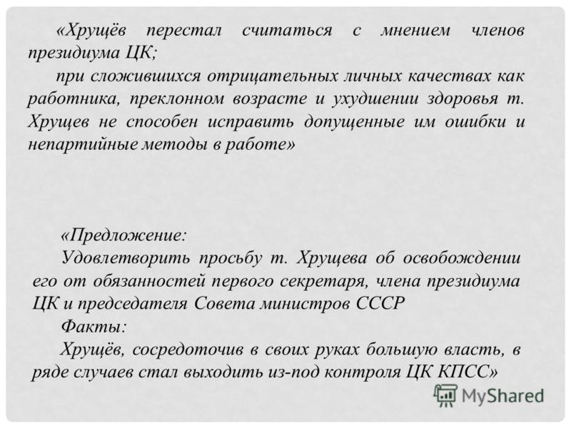 «Хрущёв перестал считаться с мнением членов президиума ЦК; при сложившихся отрицательных личных качествах как работника, преклонном возрасте и ухудшении здоровья т. Хрущев не способен исправить допущенные им ошибки и непартийные методы в работе» «Пре