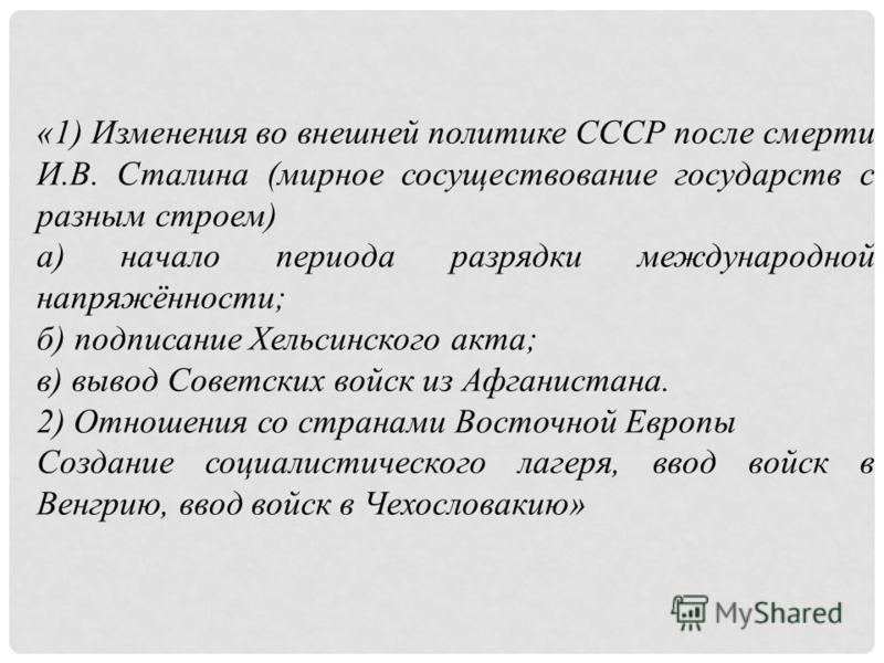 «1) Изменения во внешней политике СССР после смерти И.В. Сталина (мирное сосуществование государств с разным строем) а) начало периода разрядки международной напряжённости; б) подписание Хельсинского акта; в) вывод Советских войск из Афганистана. 2)