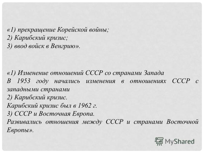 «1) прекращение Корейской войны; 2) Карибский кризис; 3) ввод войск в Венгрию». «1) Изменение отношений СССР со странами Запада В 1953 году начались изменения в отношениях СССР с западными странами 2) Карибский кризис. Карибский кризис был в 1962 г.
