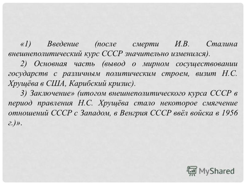 «1) Введение (после смерти И.В. Сталина внешнеполитический курс СССР значительно изменился). 2) Основная часть (вывод о мирном сосуществовании государств с различным политическим строем, визит Н.С. Хрущёва в США, Карибский кризис). 3) Заключение» (ит