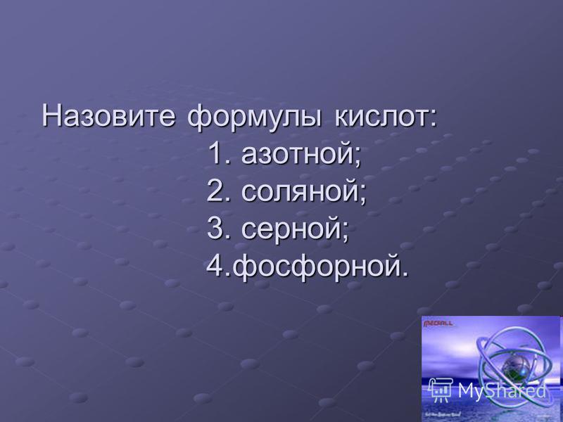 Назовите формулы кислот: 1. азотной; 2. соляной; 3. серной; 4.фосфорной.