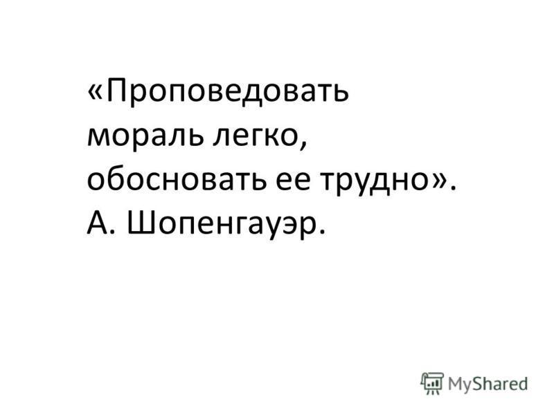 «Проповедовать мораль легко, обосновать ее трудно». А. Шопенгауэр.